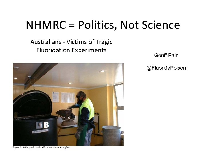 NHMRC = Politics, Not Science Australians - Victims of Tragic Fluoridation Experiments Geoff Pain