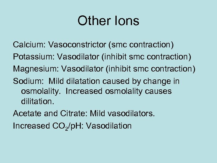 Other Ions Calcium: Vasoconstrictor (smc contraction) Potassium: Vasodilator (inhibit smc contraction) Magnesium: Vasodilator (inhibit