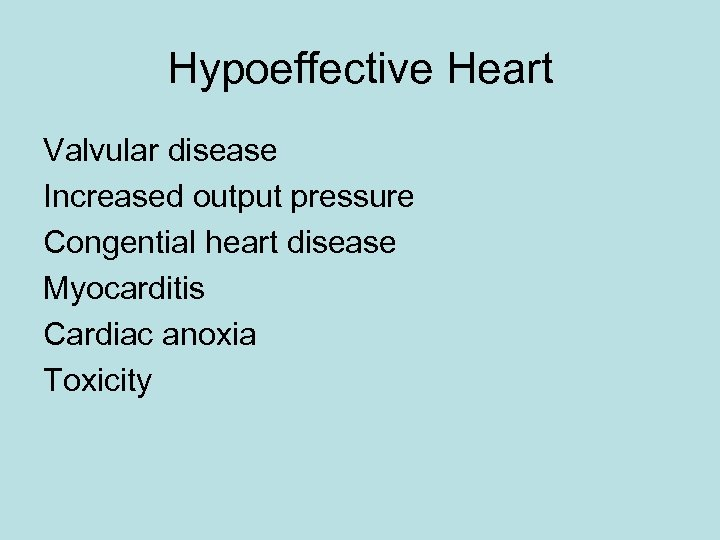 Hypoeffective Heart Valvular disease Increased output pressure Congential heart disease Myocarditis Cardiac anoxia Toxicity