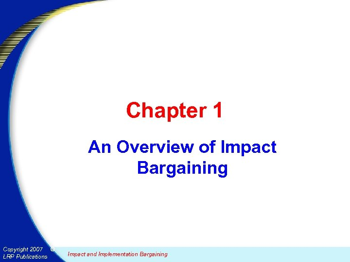 Chapter 1 An Overview of Impact Bargaining Copyright 2007 © LRP Publications Impact and