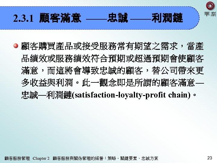 2. 3. 1 顧客滿意 ——忠誠 ——利潤鏈 顧客購買產品或接受服務常有期望之需求,當產 品績效或服務績效符合預期或超過預期會使顧客 滿意,而這將會導致忠誠的顧客,替公司帶來更 多收益與利潤。此一觀念即是所謂的顧客滿意— 忠誠—利潤鏈(satisfaction-loyalty-profit chain)。 顧客服務管理 Chapter