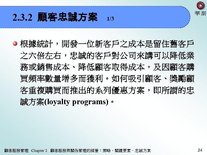 2. 3. 2 顧客忠誠方案 1/3 根據統計,開發一位新客戶之成本是留住舊客戶 之六倍左右,忠誠的客戶對公司來講可以降低業 務或銷售成本、降低顧客取得成本,及因顧客購 買頻率數量增多而獲利。如何吸引顧客、獎勵顧 客重複購買而推出的系列優惠方案,即所謂的忠 誠方案(loyalty programs)。 顧客服務管理 Chapter