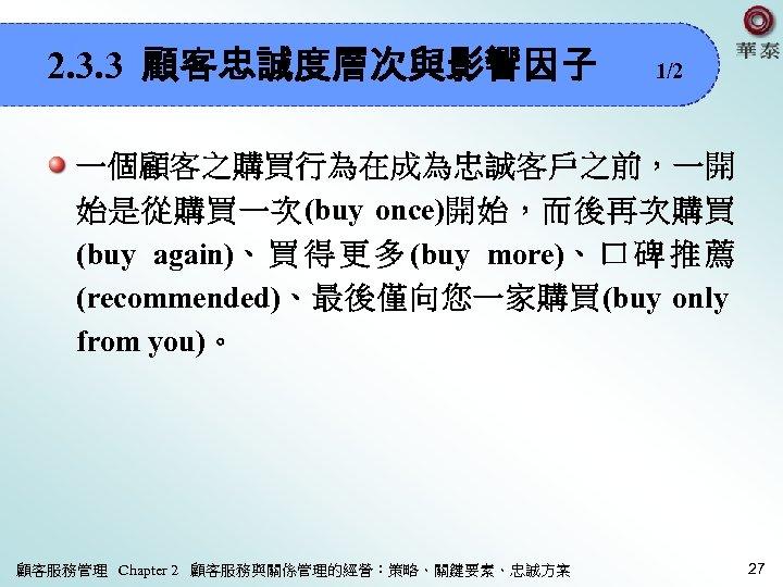 2. 3. 3 顧客忠誠度層次與影響因子 1/2 一個顧客之購買行為在成為忠誠客戶之前,一開 始是從購買一次(buy once)開始,而後再次購買 (buy again)、 買 得 更 多