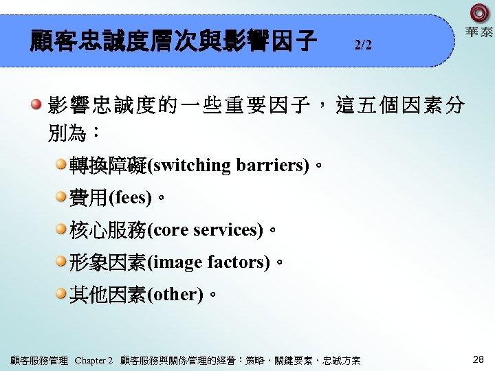 顧客忠誠度層次與影響因子 2/2 影響忠誠度的一些重要因子,這五個因素分 別為: 轉換障礙(switching barriers)。 費用(fees)。 核心服務(core services)。 形象因素(image factors)。 其他因素(other)。 顧客服務管理 Chapter