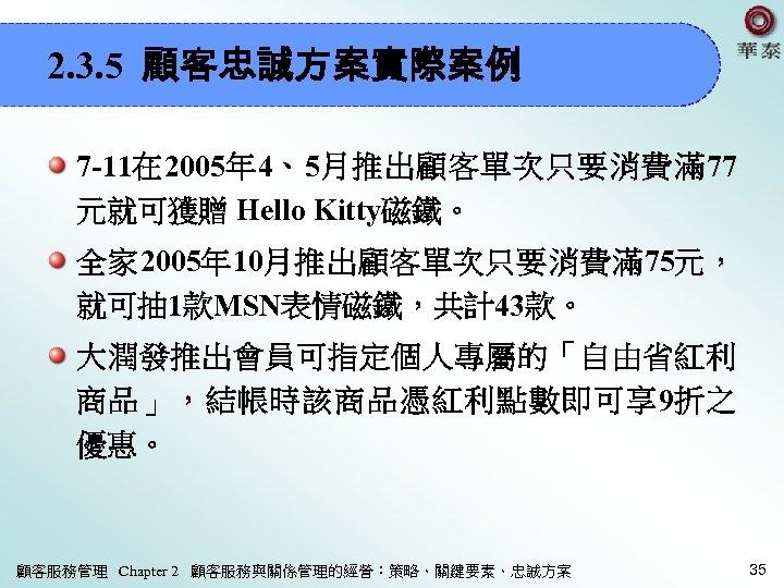 2. 3. 5 顧客忠誠方案實際案例 7 -11在 2005年 4、5月推出顧客單次只要消費滿 77 元就可獲贈 Hello Kitty磁鐵。 全家 2005年