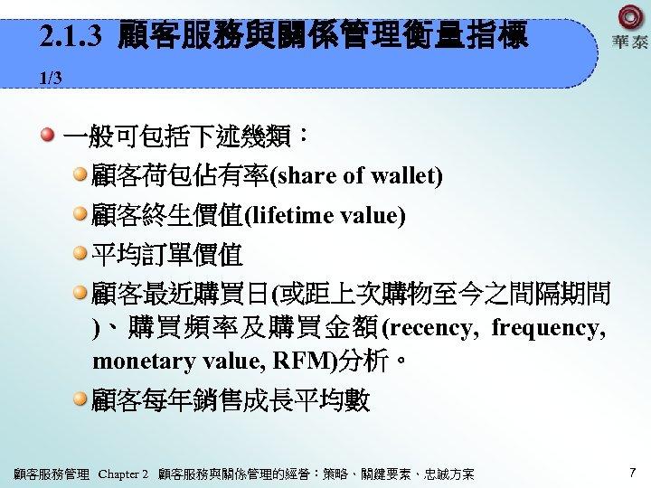2. 1. 3 顧客服務與關係管理衡量指標 1/3 一般可包括下述幾類: 顧客荷包佔有率(share of wallet) 顧客終生價值(lifetime value) 平均訂單價值 顧客最近購買日(或距上次購物至今之間隔期間 )、