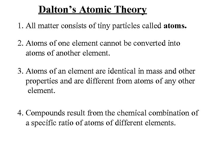 Dalton's Atomic Theory 1. All matter consists of tiny particles called atoms. 2. Atoms