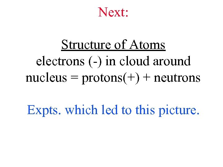 Next: Structure of Atoms electrons (-) in cloud around nucleus = protons(+) + neutrons
