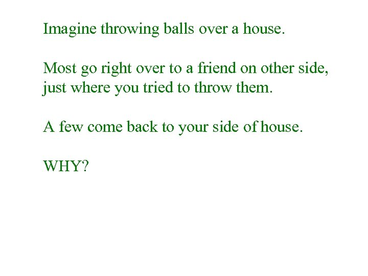 Imagine throwing balls over a house. Most go right over to a friend on