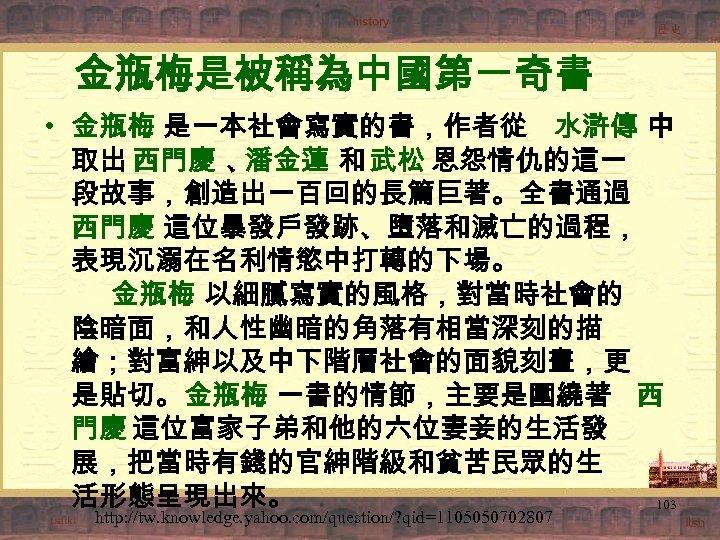 金瓶梅是被稱為中國第一奇書 • 金瓶梅 是一本社會寫實的書,作者從 水滸傳 中 取出 西門慶 、 潘金蓮 和 武松 恩怨情仇的這一 段故事,創造出一百回的長篇巨著。全書通過
