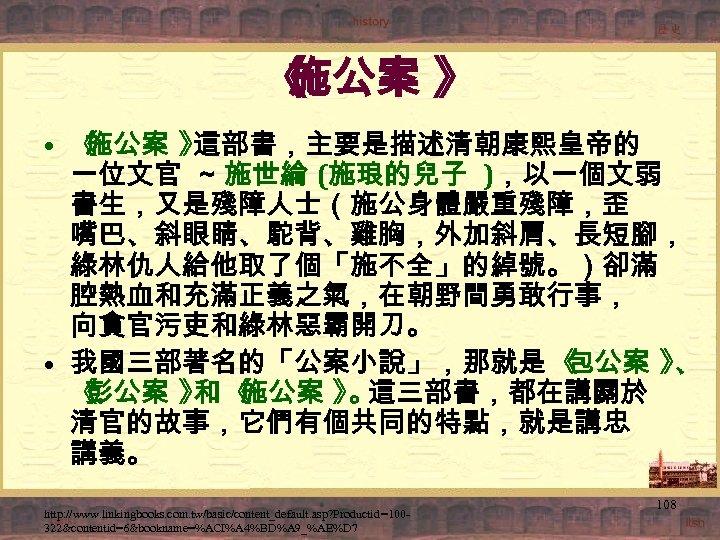 《 施公案 》 • 《 施公案 》 這部書,主要是描述清朝康熙皇帝的 一位文官 ~ 施世綸 (施琅的兒子 ),以一個文弱 書生,又是殘障人士(施公身體嚴重殘障,歪