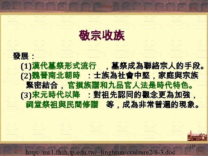 敬宗收族 發展: (1)漢代墓祭形式流行 ,墓祭成為聯絡宗人的手段。 (2)魏晉南北朝時 :士族為社會中堅,家庭與宗族 緊密結合, 官撰族譜和九品官人法是時代特色。 (3)宋元時代以降 :對祖先認同的觀念更為加強, 祠堂祭祖與民間修譜 等,成為非常普遍的現象。 116 http: