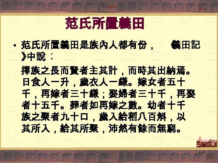 范氏所置義田 • 范氏所置義田是族內人都有份, 《 義田記 》 中說 ︰ 擇族之長而賢者主其計,而時其出納焉。 日食人一升,歲衣人一縑。嫁女者五十 千,再嫁者三十縑;娶婦者三十千,再娶 者十五千。葬者如再嫁之數。幼者十千 族之聚者九十口,歲入給稻八百斛,以 其所入,給其所聚,沛然有餘而無窮。