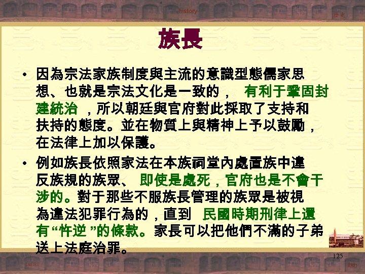 族長 • 因為宗法家族制度與主流的意識型態儒家思 想、也就是宗法文化是一致的, 有利于鞏固封 建統治 ,所以朝廷與官府對此採取了支持和 扶持的態度。並在物質上與精神上予以鼓勵, 在法律上加以保護。 • 例如族長依照家法在本族祠堂內處置族中違 反族規的族眾、 即使是處死,官府也是不會干 涉的。對于那些不服族長管理的族眾是被視