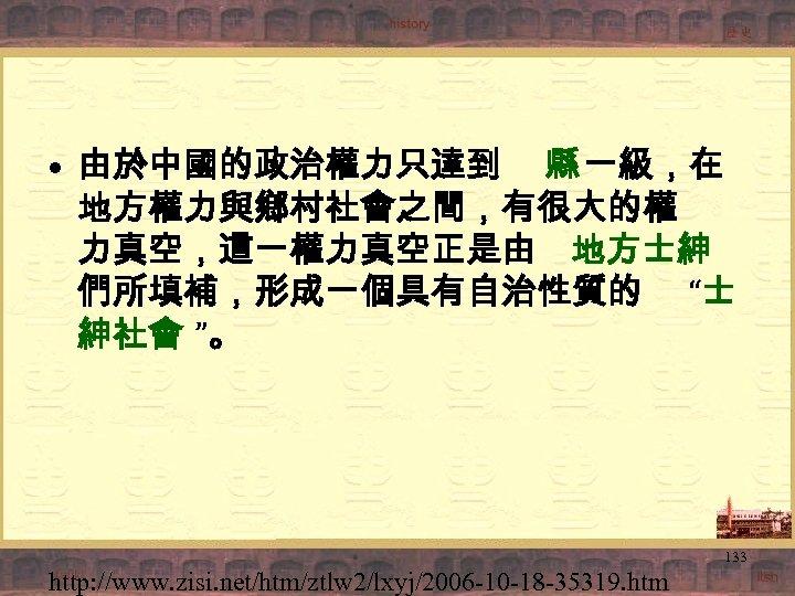 """• 由於中國的政治權力只達到 縣 一級,在 地方權力與鄉村社會之間,有很大的權 力真空,這一權力真空正是由 地方士紳 們所填補,形成一個具有自治性質的 """"士 紳社會 """"。 133 http:"""