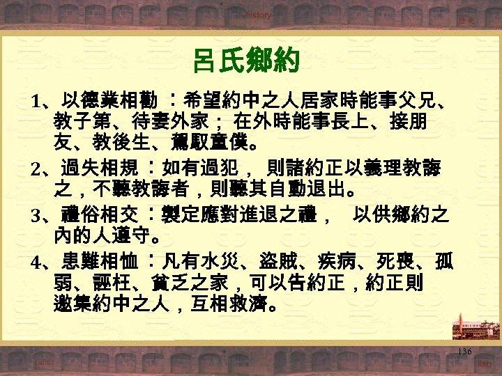 呂氏鄉約 1、以德業相勸 ︰希望約中之人居家時能事父兄、 教子第、待妻外家; 在外時能事長上、接朋 友、教後生、駕馭童僕。 2、過失相規 ︰如有過犯, 則諸約正以義理教誨 之,不聽教誨者,則聽其自動退出。 3、禮俗相交 ︰製定應對進退之禮, 以供鄉約之 內的人遵守。