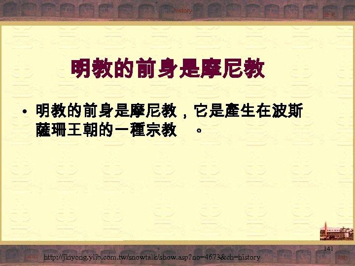 明教的前身是摩尼教 • 明教的前身是摩尼教,它是產生在波斯 薩珊王朝的一種宗教 。 141 http: //jinyong. ylib. com. tw/snowtalk/show. asp? no=4673&ch=history