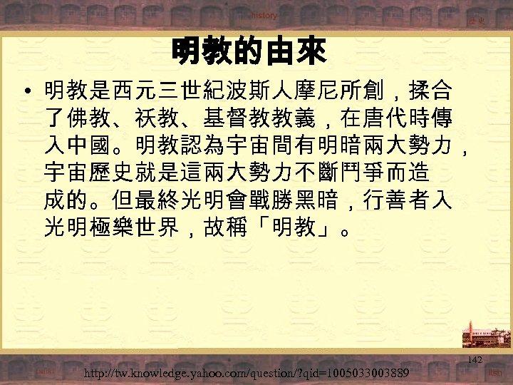 明教的由來 • 明教是西元三世紀波斯人摩尼所創,揉合 了佛教、祅教、基督教教義,在唐代時傳 入中國。明教認為宇宙間有明暗兩大勢力, 宇宙歷史就是這兩大勢力不斷鬥爭而造 成的。但最終光明會戰勝黑暗,行善者入 光明極樂世界,故稱「明教」。 142 http: //tw. knowledge. yahoo. com/question/?