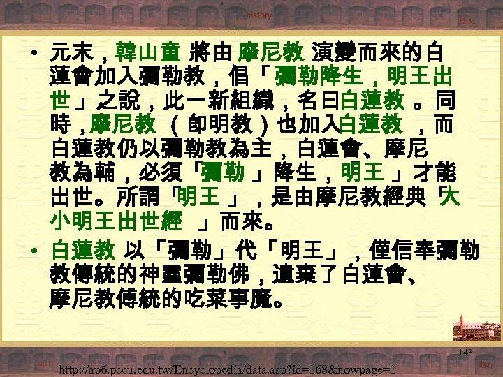 • 元末,韓山童 將由 摩尼教 演變而來的白 蓮會加入彌勒教,倡「 彌勒降生,明王出 世 」之說,此一新組織,名曰白蓮教 。同 時,摩尼教 (卽明教)也加入 白蓮教