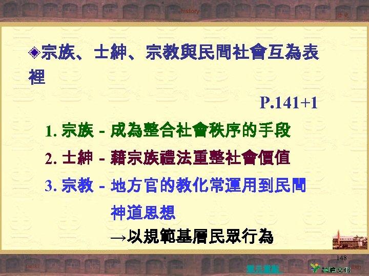 宗族、士紳、宗教與民間社會互為表 裡 P. 141+1 1. 宗族-成為整合社會秩序的手段 2. 士紳-藉宗族禮法重整社會價值 3. 宗教-地方官的教化常運用到民間 神道思想 →以規範基層民眾行為 148 單元重點