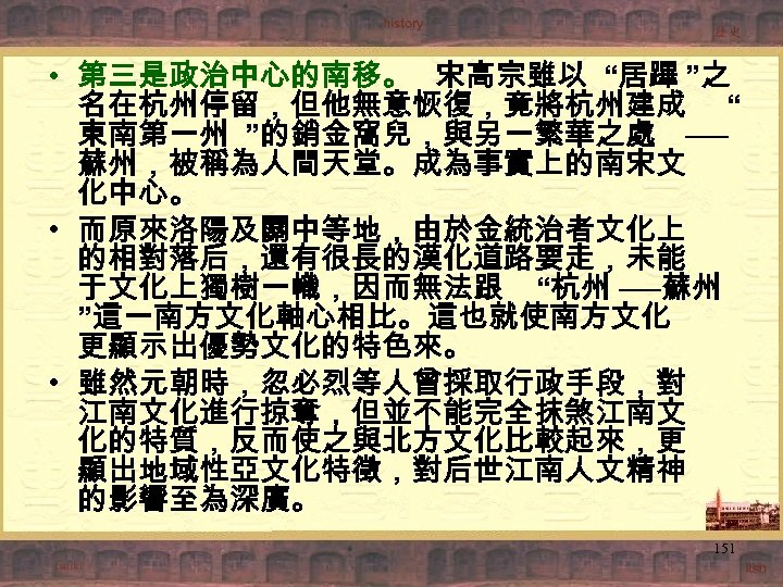 """• 第三是政治中心的南移。 宋高宗雖以 """"居蹕 """"之 名在杭州停留,但他無意恢復,竟將杭州建成 """" 東南第一州 """"的銷金窩兒,與另一繁華之處 ── 蘇州,被稱為人間天堂。成為事實上的南宋文 化中心。 •"""