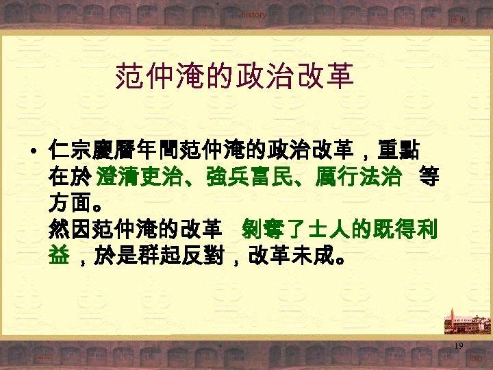 范仲淹的政治改革 • 仁宗慶曆年間范仲淹的政治改革,重點 在於 澄清吏治、強兵富民、厲行法治 等 方面。 然因范仲淹的改革 剝奪了士人的既得利 益 ,於是群起反對,改革未成。 19