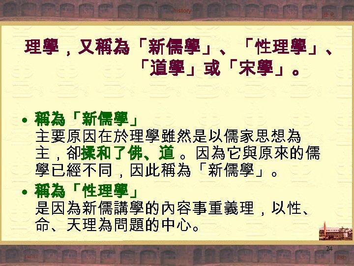 理學,又稱為「新儒學」、「性理學」、 「道學」或「宋學」。 • 稱為「新儒學」 主要原因在於理學雖然是以儒家思想為 主,卻揉和了佛、道 。因為它與原來的儒 學已經不同,因此稱為「新儒學」。 • 稱為「性理學」 是因為新儒講學的內容事重義理,以性、 命、天理為問題的中心。 24