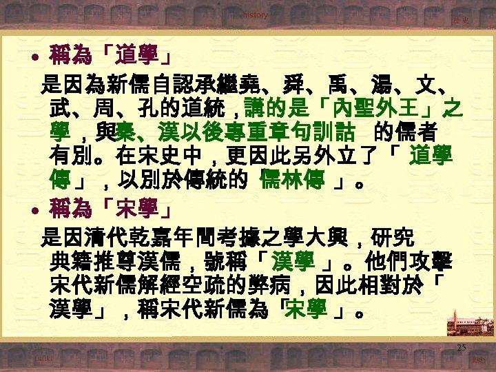 • 稱為「道學」 是因為新儒自認承繼堯、舜、禹、湯、文、 武、周、孔的道統,講的是「內聖外王」之 學 ,與秦、漢以後專重章句訓詁 的儒者 有別。在宋史中,更因此另外立了「 道學 傳 」,以別於傳統的「 儒林傳 」。