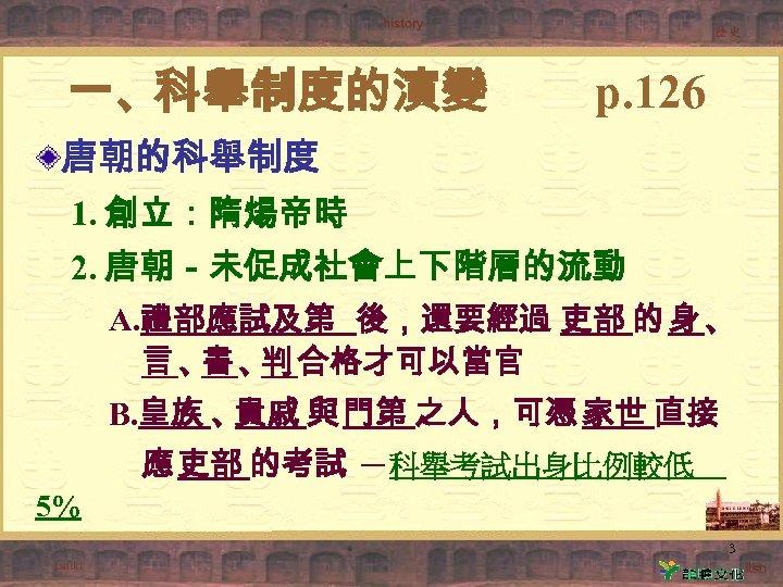 一、科舉制度的演變 p. 126 唐朝的科舉制度 1. 創立:隋煬帝時 2. 唐朝-未促成社會上下階層的流動 A. 禮部應試及第 後,還要經過 吏部 的 身