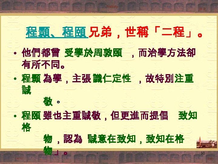 程顥、程頤 兄弟,世稱「二程」。 • 他們都曾 受學於周敦頤 ,而治學方法卻 有所不同。 • 程顥 為學,主張 識仁定性 ,故特別注重 誠 敬。
