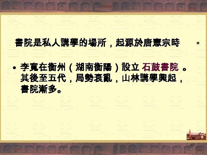 書院是私人講學的場所,起源於唐憲宗時 。 • 李寬在衡州(湖南衡陽)設立 石鼓書院 。 其後至五代,局勢衰亂,山林講學興起, 書院漸多。 40