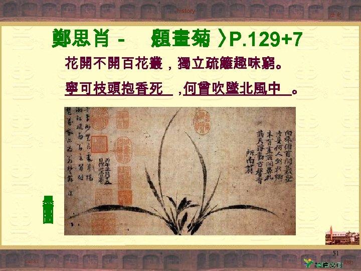 鄭思肖- 〈 題畫菊 〉 P. 129+7 花開不開百花叢,獨立疏籬趣味窮。 寧可枝頭抱香死 , 何曾吹墜北風中 。 墨 蘭 圖