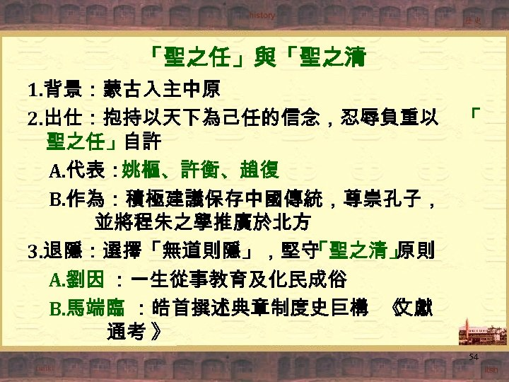 「聖之任」與「聖之清 1. 背景:蒙古入主中原 2. 出仕:抱持以天下為己任的信念,忍辱負重以 「 聖之任」自許 A. 代表: 姚樞、許衡、趙復 B. 作為:積極建議保存中國傳統,尊崇孔子, 並將程朱之學推廣於北方 3.