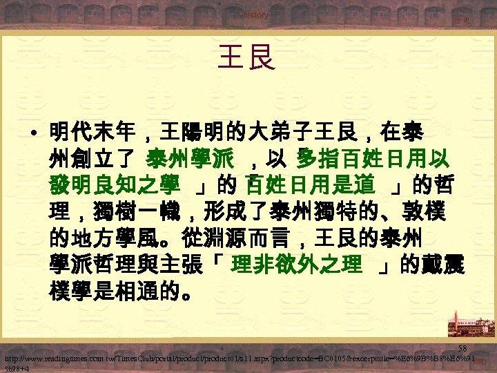 王艮 • 明代末年,王陽明的大弟子王艮,在泰 州創立了 泰州學派 ,以「 多指百姓日用以 發明良知之學 」的「 百姓日用是道 」的哲 理,獨樹一幟,形成了泰州獨特的、敦樸 的地方學風。從淵源而言,王艮的泰州 學派哲理與主張「