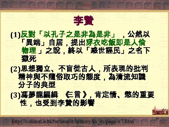 李贄 (1)反對「以孔子之是非為是非」 ,公然以 「異端」自居,提出「衣吃飯即是人倫 穿 物理 」之說,終以「惑世誣民」之名下 獄死 (2)思想獨立、不盲從古人,所表現的批判 精神與不隨俗取巧的態度,為清流知識 分子的典型 (3)馮夢龍編緝 《 三言