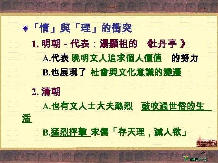 「情」與「理」的衝突 1. 明朝-代表:湯顯祖的 《 牡丹亭 》 A. 代表 晚明文人追求個人價值 的努力 B. 也展現了 社會與文化意識的變遷 2.
