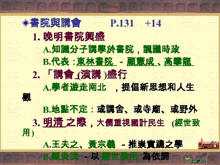書院與講會 P. 131 1. 晚明書院興盛 +14 A. 知識分子講學於書院,諷議時政 B. 代表: 東林書院 - 顧憲成 、