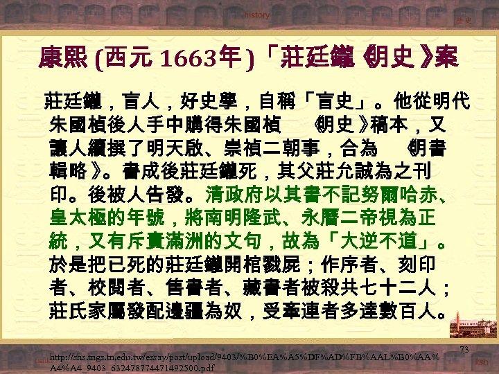 康熙 (西元 1663年 )「莊廷鑨《 明史 》 案 莊廷鑨,盲人,好史學,自稱「盲史」。他從明代 朱國楨後人手中購得朱國楨 《 明史 》 稿本,又 讓人續撰了明天啟、崇禎二朝事,合為