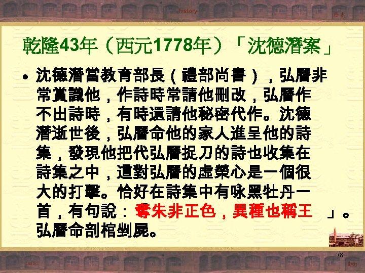 乾隆43年(西元1778年)「沈德潛案」 • 沈德潛當教育部長(禮部尚書),弘曆非 常賞識他,作詩時常請他刪改,弘曆作 不出詩時,有時還請他秘密代作。沈德 潛逝世後,弘曆命他的家人進呈他的詩 集,發現他把代弘曆捉刀的詩也收集在 詩集之中,這對弘曆的虛榮心是一個很 大的打擊。恰好在詩集中有咏黑牡丹一 首,有句說:「 奪朱非正色,異種也稱王 」。 弘曆命剖棺剉屍。 78