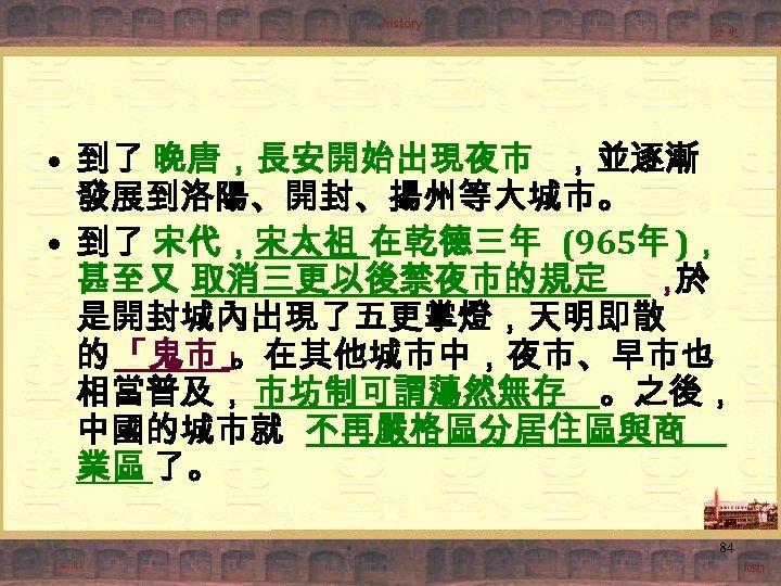 • 到了 晚唐,長安開始出現夜市 ,並逐漸 發展到洛陽、開封、揚州等大城市。 • 到了 宋代,宋太祖 在乾德三年 (965年 ), 甚至又 取消三更以後禁夜市的規定