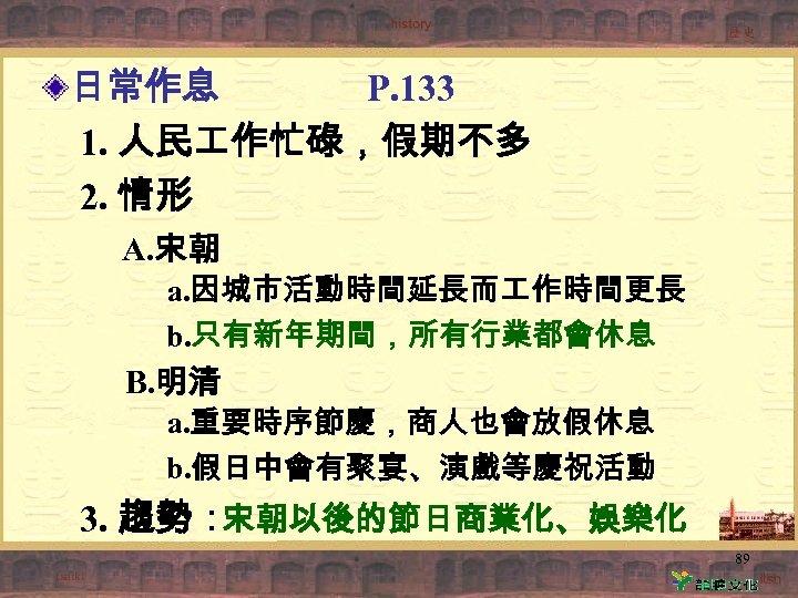 日常作息 P. 133 1. 人民 作忙碌,假期不多 2. 情形 A. 宋朝 a. 因城市活動時間延長而 作時間更長 b.