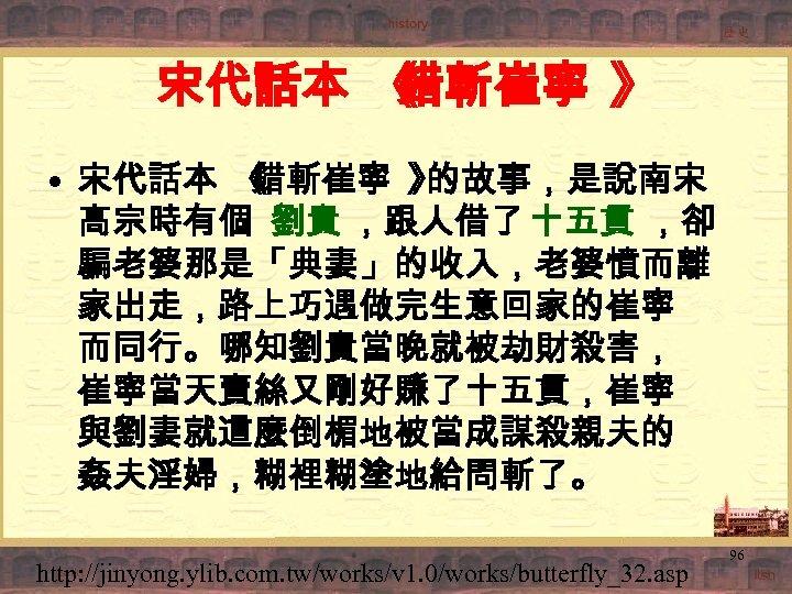 宋代話本 《 錯斬崔寧 》 • 宋代話本 《 錯斬崔寧 》 的故事,是說南宋 高宗時有個 劉貴 ,跟人借了 十五貫