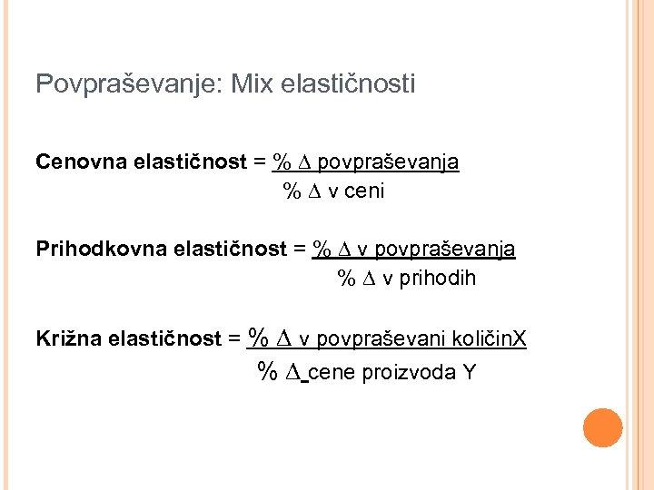 Povpraševanje: Mix elastičnosti Cenovna elastičnost = % ∆ povpraševanja % ∆ v ceni Prihodkovna