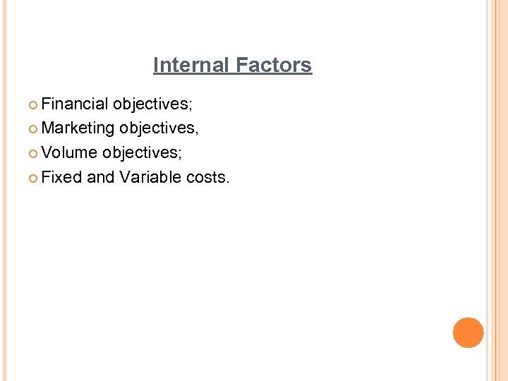 Internal Factors ¢ Financial objectives; ¢ Marketing objectives, ¢ Volume objectives; ¢ Fixed and