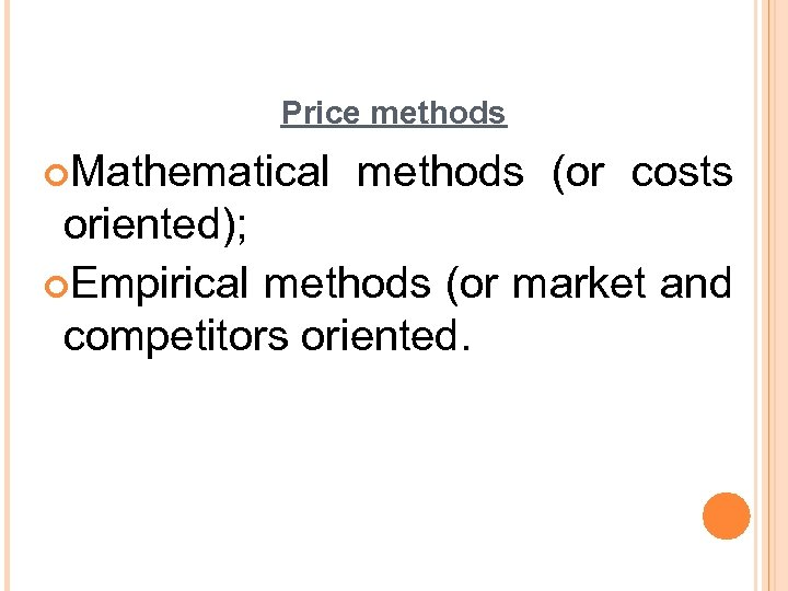 Price methods ¢Mathematical methods (or costs oriented); ¢Empirical methods (or market and competitors oriented.