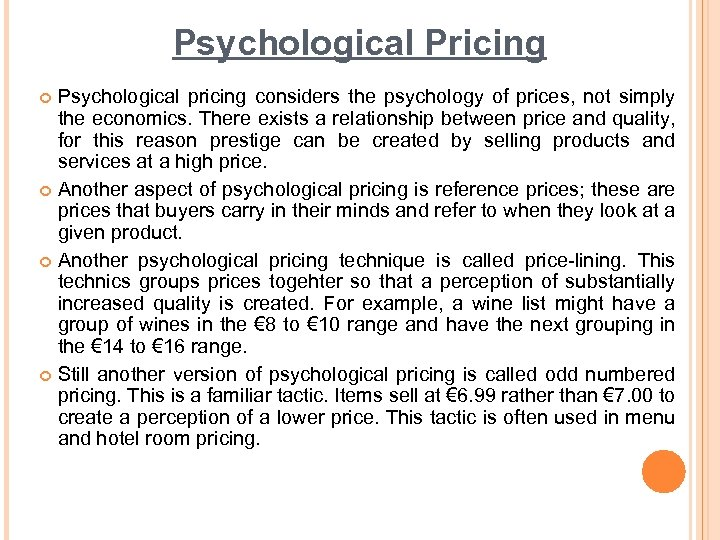 Psychological Pricing Psychological pricing considers the psychology of prices, not simply the economics. There