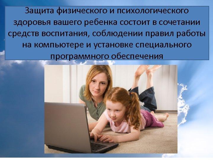 Защита физического и психологического здоровья вашего ребенка состоит в сочетании средств воспитания, соблюдении правил