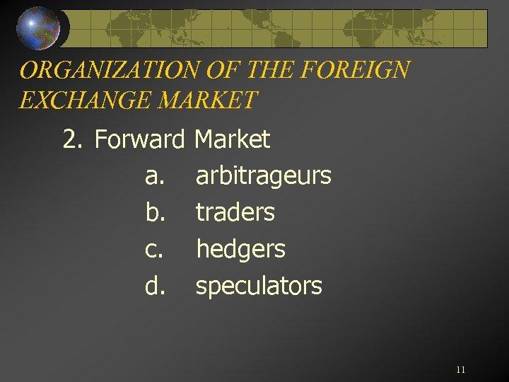 ORGANIZATION OF THE FOREIGN EXCHANGE MARKET 2. Forward a. b. c. d. Market arbitrageurs