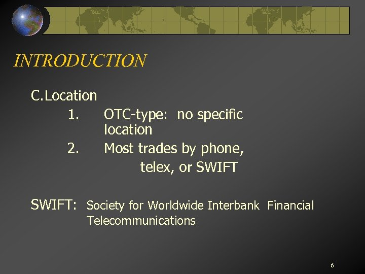 INTRODUCTION C. Location 1. OTC-type: no specific location 2. Most trades by phone, telex,