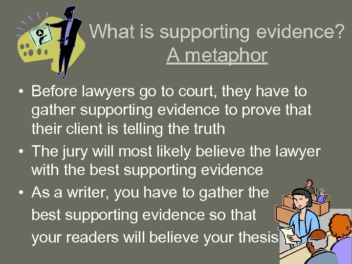 What is supporting evidence? A metaphor • Before lawyers go to court, they have